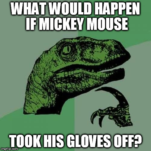 Philosoraptor Meme | WHAT WOULD HAPPEN IF MICKEY MOUSE TOOK HIS GLOVES OFF? | image tagged in memes,philosoraptor | made w/ Imgflip meme maker