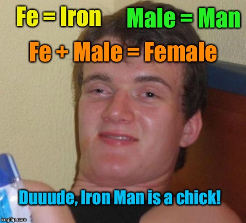 10 Guy Anals...  Annylsis....  Analcyst........      10 Guy Assay | Duuude, Iron Man is a chick! Fe + Male = Female Fe = Iron Male = Man | image tagged in memes,10 guy | made w/ Imgflip meme maker