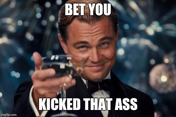 Leonardo Dicaprio Cheers Meme | BET YOU KICKED THAT ASS | image tagged in memes,leonardo dicaprio cheers | made w/ Imgflip meme maker