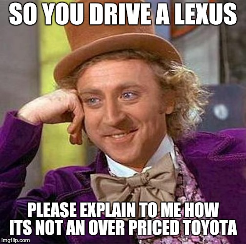 Creepy Condescending Wonka Meme | SO YOU DRIVE A LEXUS PLEASE EXPLAIN TO ME HOW ITS NOT AN OVER PRICED TOYOTA | image tagged in memes,creepy condescending wonka,first world problems,toyota | made w/ Imgflip meme maker