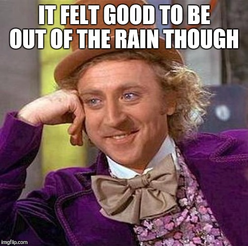 Creepy Condescending Wonka Meme | IT FELT GOOD TO BE OUT OF THE RAIN THOUGH | image tagged in memes,creepy condescending wonka | made w/ Imgflip meme maker