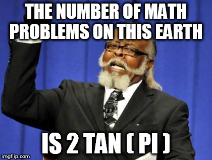 Too Damn High | THE NUMBER OF MATH PROBLEMS ON THIS EARTH IS 2 TAN ( PI ) | image tagged in memes,too damn high | made w/ Imgflip meme maker