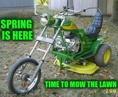 If y'all gotta cut the grass,  ya might as well enjoy the job | SPRING IS HERE TIME TO MOW THE LAWN | image tagged in spring,strange bikes,john deere,lawn mower,memes | made w/ Imgflip meme maker