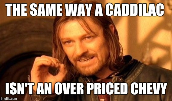 One Does Not Simply Meme | THE SAME WAY A CADDILAC ISN'T AN OVER PRICED CHEVY | image tagged in memes,one does not simply | made w/ Imgflip meme maker