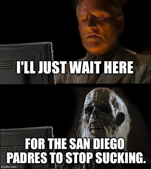 I'll just wait here for Padres to Stop Sucking | I'LL JUST WAIT HERE FOR THE SAN DIEGO PADRES TO STOP SUCKING. | image tagged in memes,ill just wait here,padres,san diego chargers,suck,there's no crying in baseball | made w/ Imgflip meme maker