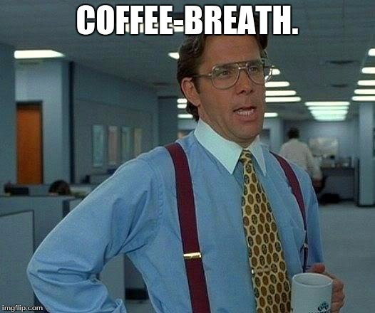 That Would Be Great Meme | COFFEE-BREATH. | image tagged in memes,that would be great | made w/ Imgflip meme maker