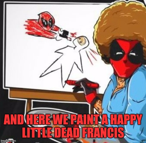 Bob Ross Is Back For Revenge  | AND HERE WE PAINT A HAPPY LITTLE DEAD FRANCIS | image tagged in funny,memes,deadpool,bob ross | made w/ Imgflip meme maker