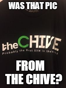 WAS THAT PIC FROM   THE CHIVE? | made w/ Imgflip meme maker
