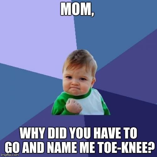 Success Kid Meme | MOM, WHY DID YOU HAVE TO GO AND NAME ME TOE-KNEE? | image tagged in memes,success kid | made w/ Imgflip meme maker