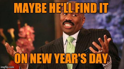 Steve Harvey Meme | MAYBE HE'LL FIND IT ON NEW YEAR'S DAY | image tagged in memes,steve harvey | made w/ Imgflip meme maker