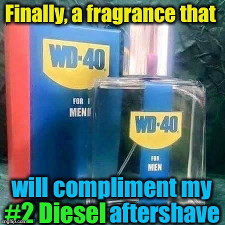 Men, now we can smell as sexy and sophisticated after work as we know we do at work! | Finally, a fragrance that will compliment my #2 Diesel aftershave #2 Diesel | image tagged in wd-40,memes,evilmandoevil,diesel,funny | made w/ Imgflip meme maker