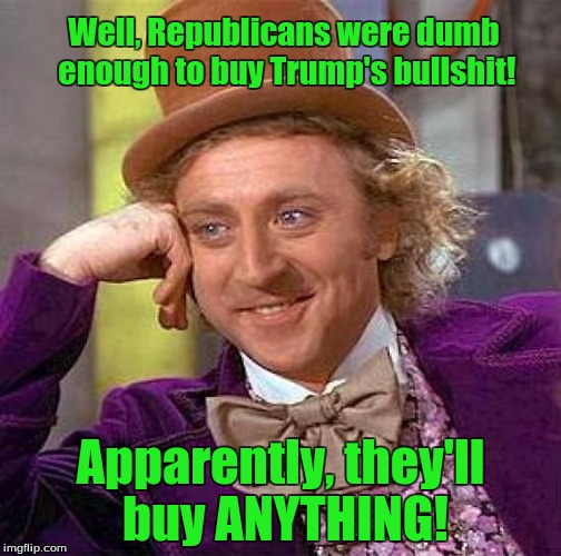 Creepy Condescending Wonka Meme | Well, Republicans were dumb enough to buy Trump's bullshit! Apparently, they'll buy ANYTHING! | image tagged in memes,creepy condescending wonka | made w/ Imgflip meme maker