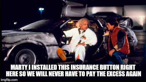 If i wasn't there it probably didn't happen | MARTY I INSTALLED THIS INSURANCE BUTTON RIGHT HERE SO WE WILL NEVER HAVE TO PAY THE EXCESS AGAIN | image tagged in memes,back to the future,insurance,first world problems | made w/ Imgflip meme maker