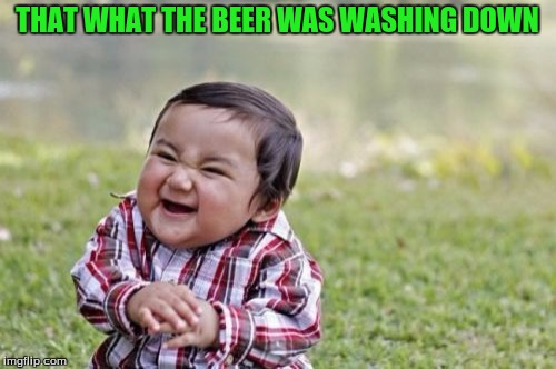 Evil Toddler Meme | THAT WHAT THE BEER WAS WASHING DOWN | image tagged in memes,evil toddler | made w/ Imgflip meme maker