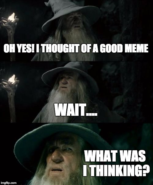 Confused Gandalf Meme | OH YES! I THOUGHT OF A GOOD MEME WAIT.... WHAT WAS I THINKING? | image tagged in memes,confused gandalf | made w/ Imgflip meme maker