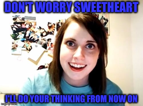 DON'T WORRY SWEETHEART I'LL DO YOUR THINKING FROM NOW ON | made w/ Imgflip meme maker