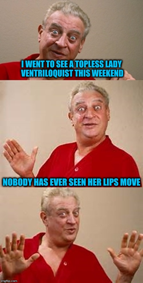bad pun Dangerfield  | I WENT TO SEE A TOPLESS LADY VENTRILOQUIST THIS WEEKEND NOBODY HAS EVER SEEN HER LIPS MOVE | image tagged in bad pun dangerfield | made w/ Imgflip meme maker