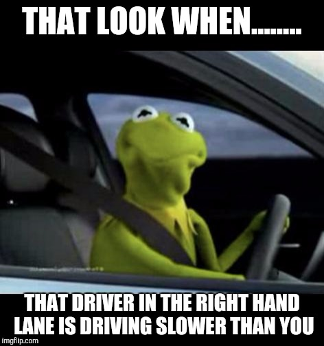 Kermit Driving |  THAT LOOK WHEN........ THAT DRIVER IN THE RIGHT HAND LANE IS DRIVING SLOWER THAN YOU | image tagged in kermit driving | made w/ Imgflip meme maker