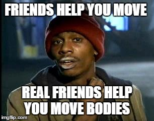 Yall Got Any More Of | FRIENDS HELP YOU MOVE REAL FRIENDS HELP YOU MOVE BODIES | image tagged in memes,yall got any more of | made w/ Imgflip meme maker