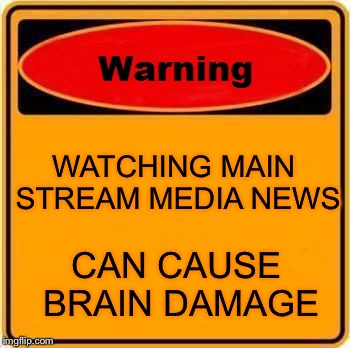 Warning Sign Meme | WATCHING MAIN STREAM MEDIA NEWS CAN CAUSE BRAIN DAMAGE | image tagged in memes,warning sign | made w/ Imgflip meme maker
