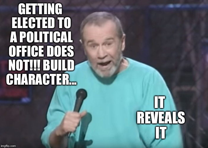 George Carlin on Guns | GETTING ELECTED TO A POLITICAL OFFICE DOES NOT!!! BUILD CHARACTER... IT REVEALS IT | image tagged in george carlin on guns | made w/ Imgflip meme maker