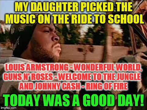 Today Was A Good Day | MY DAUGHTER PICKED THE MUSIC ON THE RIDE TO SCHOOL TODAY WAS A GOOD DAY! LOUIS ARMSTRONG - WONDERFUL WORLD, GUNS N' ROSES - WELCOME TO THE J | image tagged in memes,today was a good day,ride to school,louis armstrong,guns and roses,johnny cash | made w/ Imgflip meme maker
