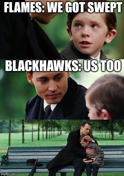 Finding Neverland | FLAMES: WE GOT SWEPT BLACKHAWKS: US TOO | image tagged in memes,finding neverland | made w/ Imgflip meme maker