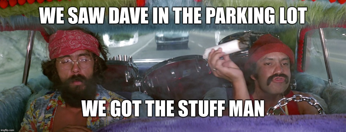 WE SAW DAVE IN THE PARKING LOT WE GOT THE STUFF MAN | made w/ Imgflip meme maker