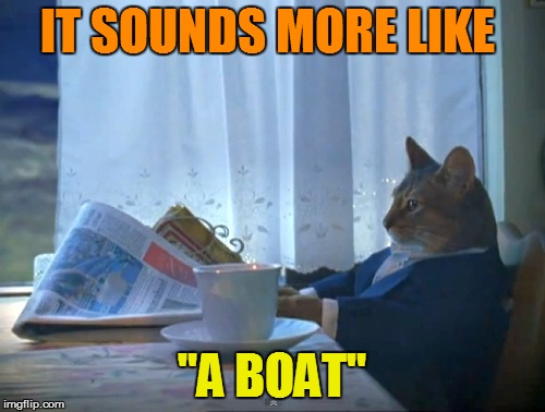 "IT SOUNDS MORE LIKE ""A BOAT"" 