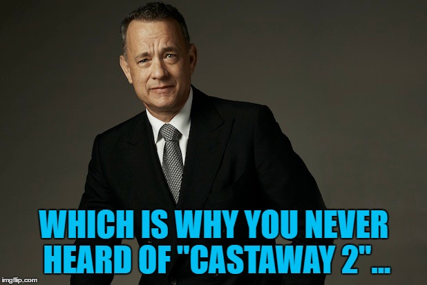 "WHICH IS WHY YOU NEVER HEARD OF ""CASTAWAY 2""... 