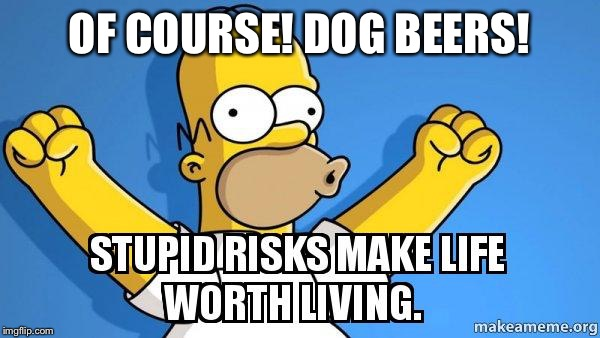 OF COURSE! DOG BEERS! | made w/ Imgflip meme maker