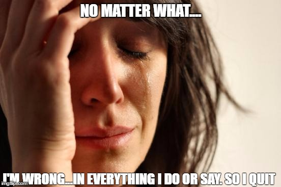First World Problems Meme | NO MATTER WHAT.... I'M WRONG...IN EVERYTHING I DO OR SAY. SO I QUIT | image tagged in memes,first world problems | made w/ Imgflip meme maker
