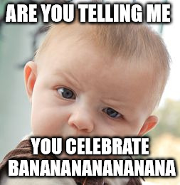 Skeptical Baby Meme | ARE YOU TELLING ME YOU CELEBRATE BANANANANANANANA | image tagged in memes,skeptical baby | made w/ Imgflip meme maker