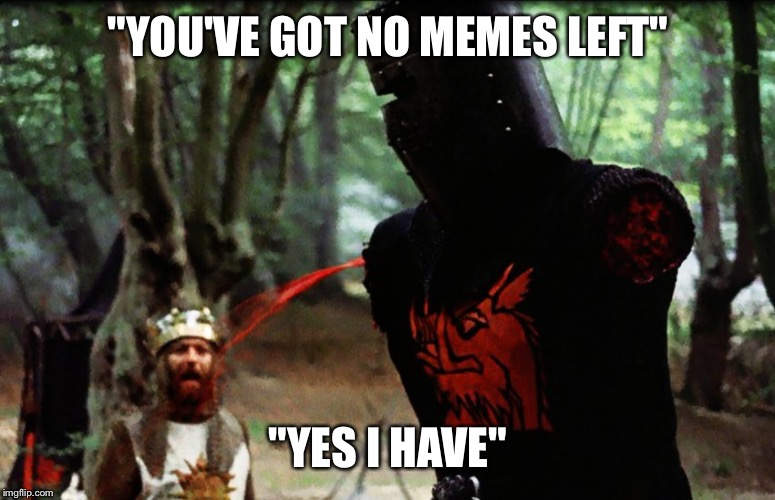 "Monty Python Black Knight | ""YOU'VE GOT NO MEMES LEFT"" ""YES I HAVE"" 