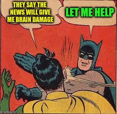 Batman Slapping Robin Meme | THEY SAY THE NEWS WILL GIVE ME BRAIN DAMAGE LET ME HELP | image tagged in memes,batman slapping robin | made w/ Imgflip meme maker