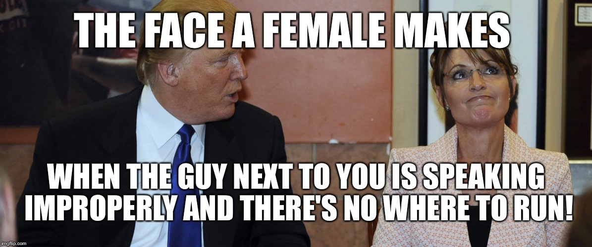 THE FACE A FEMALE MAKES WHEN THE GUY NEXT TO YOU IS SPEAKING IMPROPERLY AND THERE'S NO WHERE TO RUN! | made w/ Imgflip meme maker
