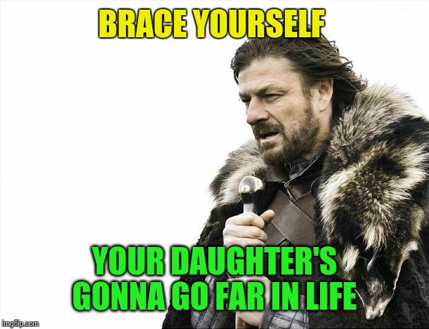 Brace Yourselves X is Coming Meme | BRACE YOURSELF YOUR DAUGHTER'S GONNA GO FAR IN LIFE | image tagged in memes,brace yourselves x is coming | made w/ Imgflip meme maker