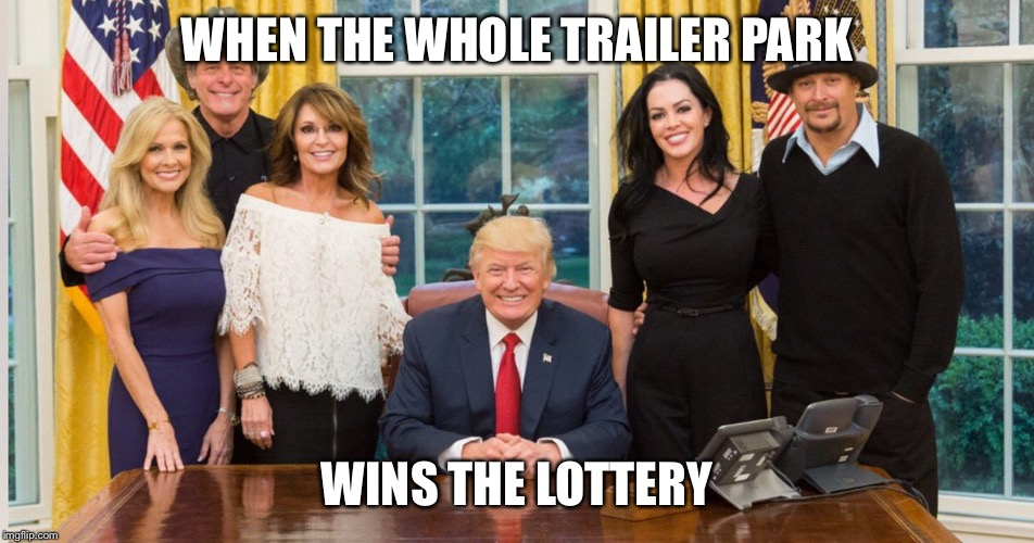 WHEN THE WHOLE TRAILER PARK; WINS THE LOTTERY | image tagged in donald trump,sarah palin,kid rock,ted nugent,lottery,white trash | made w/ Imgflip meme maker