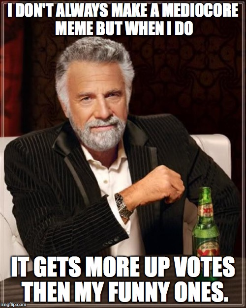 Anyone else? | I DON'T ALWAYS MAKE A MEDIOCORE MEME BUT WHEN I DO IT GETS MORE UP VOTES THEN MY FUNNY ONES. | image tagged in memes,the most interesting man in the world | made w/ Imgflip meme maker