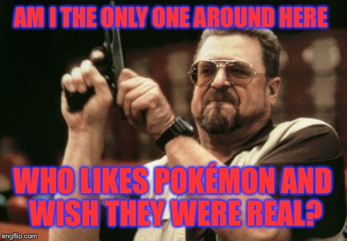 Am I The Only One Around Here Meme | AM I THE ONLY ONE AROUND HERE WHO LIKES POKÉMON AND WISH THEY WERE REAL? | image tagged in memes,am i the only one around here | made w/ Imgflip meme maker