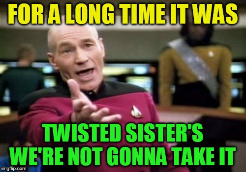 Picard Wtf Meme | FOR A LONG TIME IT WAS TWISTED SISTER'S  WE'RE NOT GONNA TAKE IT | image tagged in memes,picard wtf | made w/ Imgflip meme maker