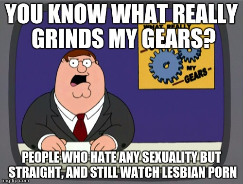 Peter Griffin News Meme | YOU KNOW WHAT REALLY GRINDS MY GEARS? PEOPLE WHO HATE ANY SEXUALITY BUT STRAIGHT, AND STILL WATCH LESBIAN PORN | image tagged in memes,peter griffin news | made w/ Imgflip meme maker