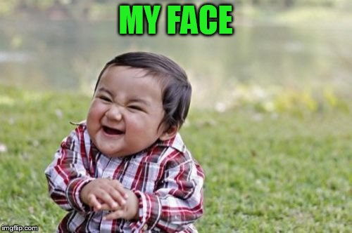 Evil Toddler Meme | MY FACE | image tagged in memes,evil toddler | made w/ Imgflip meme maker