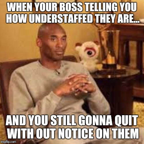 Petty Kobe |  WHEN YOUR BOSS TELLING YOU HOW UNDERSTAFFED THEY ARE... AND YOU STILL GONNA QUIT WITH OUT NOTICE ON THEM | image tagged in kobe,sorry not sorry,not my problem | made w/ Imgflip meme maker