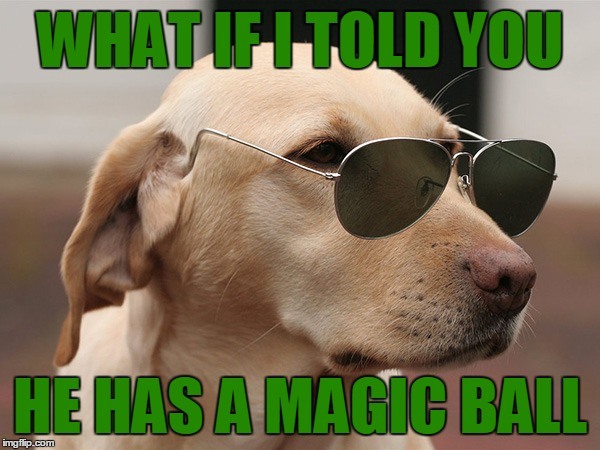WHAT IF I TOLD YOU HE HAS A MAGIC BALL | made w/ Imgflip meme maker