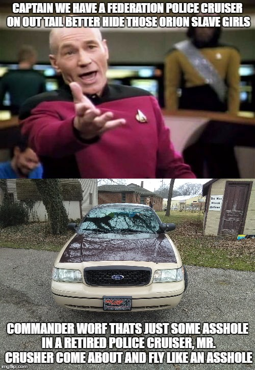 another police car | CAPTAIN WE HAVE A FEDERATION POLICE CRUISER ON OUT TAIL BETTER HIDE THOSE ORION SLAVE GIRLS COMMANDER WORF THATS JUST SOME ASSHOLE IN A RETI | image tagged in picard wtf,memes,fuck the police,asshole driver | made w/ Imgflip meme maker