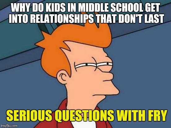Futurama Fry Meme | WHY DO KIDS IN MIDDLE SCHOOL GET INTO RELATIONSHIPS THAT DON'T LAST SERIOUS QUESTIONS WITH FRY | image tagged in memes,futurama fry | made w/ Imgflip meme maker