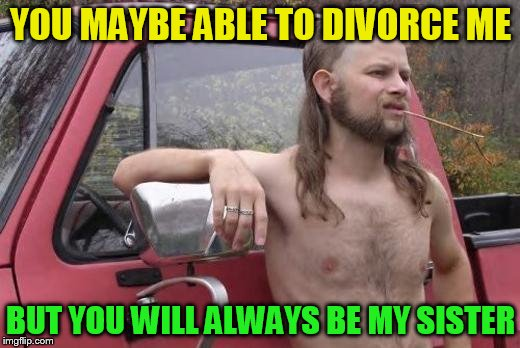 YOU MAYBE ABLE TO DIVORCE ME BUT YOU WILL ALWAYS BE MY SISTER | made w/ Imgflip meme maker