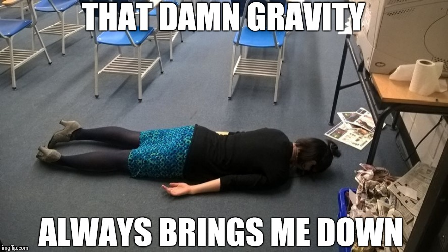 Please make it stop | THAT DAMN GRAVITY ALWAYS BRINGS ME DOWN | image tagged in please make it stop | made w/ Imgflip meme maker