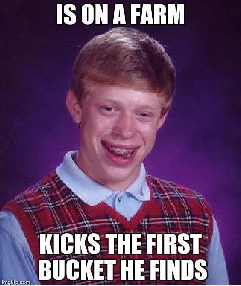 Bad Luck Brian Meme | IS ON A FARM KICKS THE FIRST BUCKET HE FINDS | image tagged in memes,bad luck brian | made w/ Imgflip meme maker